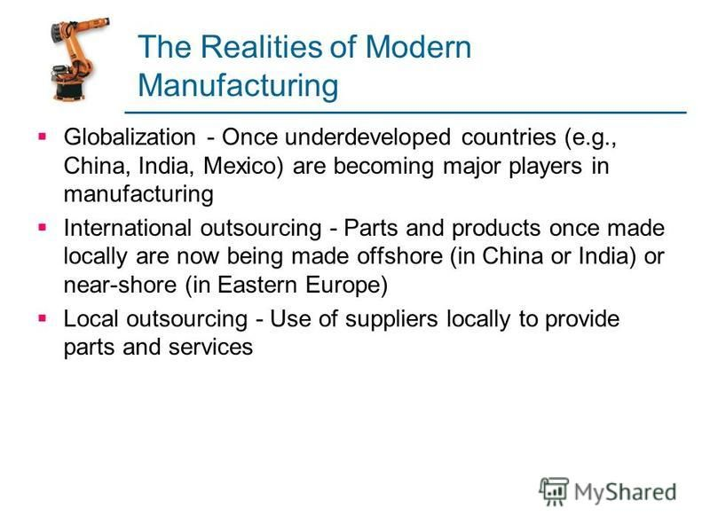 The Realities of Modern Manufacturing Globalization - Once underdeveloped countries (e.g., China, India, Mexico) are becoming major players in manufacturing International outsourcing - Parts and products once made locally are now being made offshore
