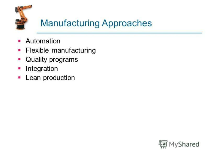 Manufacturing Approaches Automation Flexible manufacturing Quality programs Integration Lean production