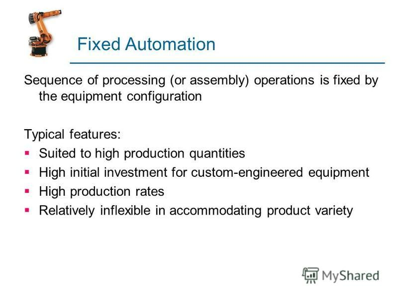 Fixed Automation Sequence of processing (or assembly) operations is fixed by the equipment configuration Typical features: Suited to high production quantities High initial investment for custom-engineered equipment High production rates Relatively i