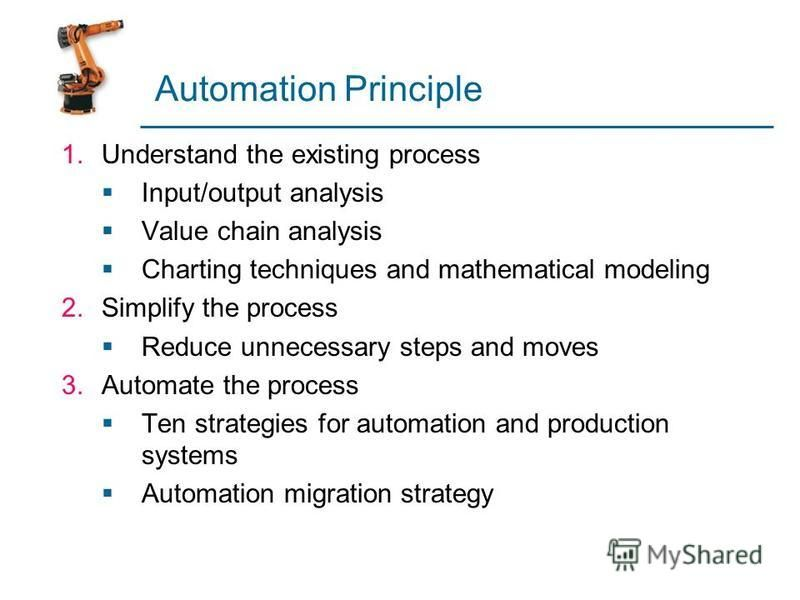 Automation Principle 1.Understand the existing process Input/output analysis Value chain analysis Charting techniques and mathematical modeling 2.Simplify the process Reduce unnecessary steps and moves 3.Automate the process Ten strategies for automa