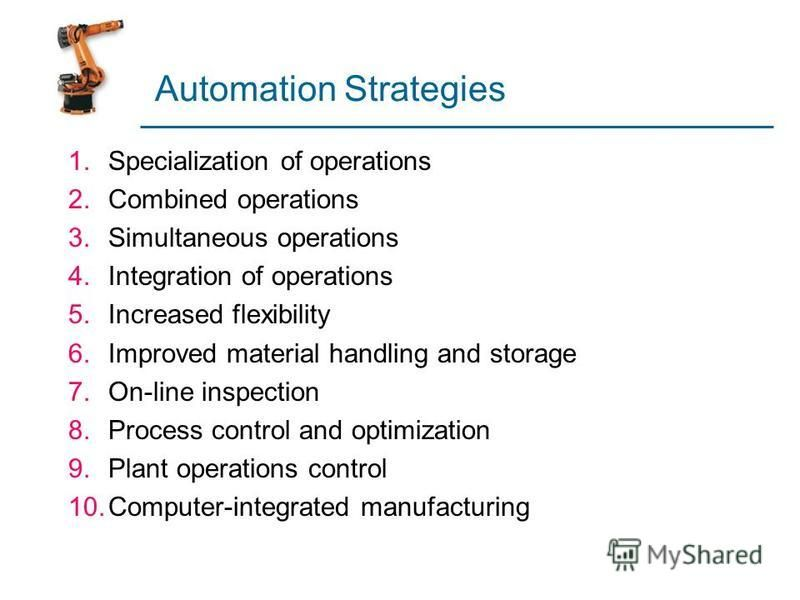 Automation Strategies 1.Specialization of operations 2.Combined operations 3.Simultaneous operations 4.Integration of operations 5.Increased flexibility 6.Improved material handling and storage 7.On-line inspection 8.Process control and optimization