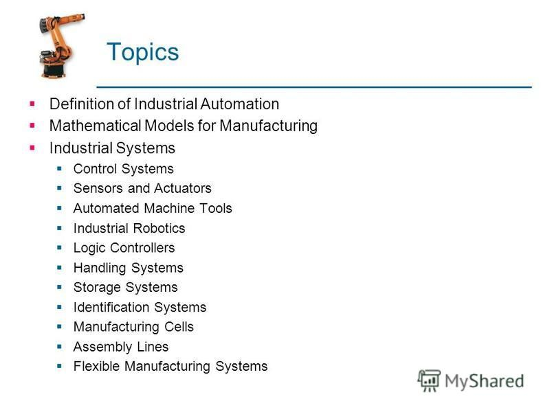 Topics Definition of Industrial Automation Mathematical Models for Manufacturing Industrial Systems Control Systems Sensors and Actuators Automated Machine Tools Industrial Robotics Logic Controllers Handling Systems Storage Systems Identification Sy
