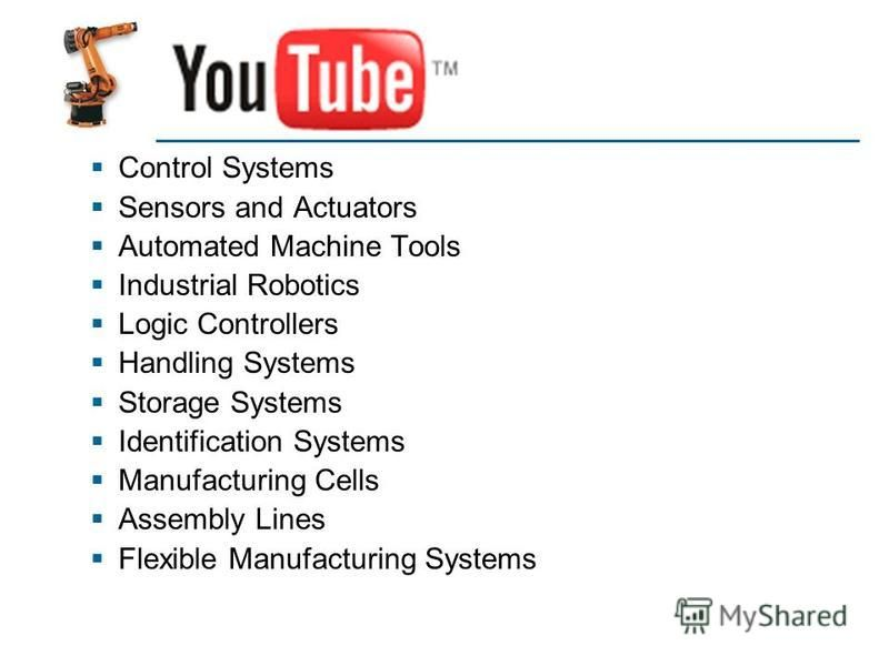 YouTube Control Systems Sensors and Actuators Automated Machine Tools Industrial Robotics Logic Controllers Handling Systems Storage Systems Identification Systems Manufacturing Cells Assembly Lines Flexible Manufacturing Systems