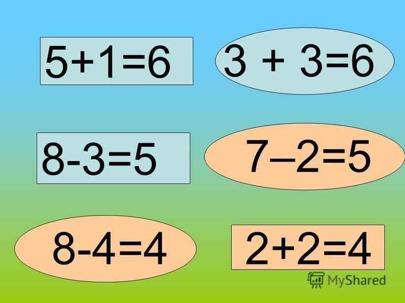 5+1=6 3 + 3=6 7–2=5 8-3=5 2+2=48-4=4