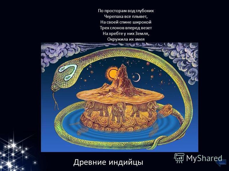 По просторам вод глубоких Черепаха все плывет, На своей спине широкой Трех слонов вперед везет На хребте у них Земля, Окружила их змея Древние индийцы