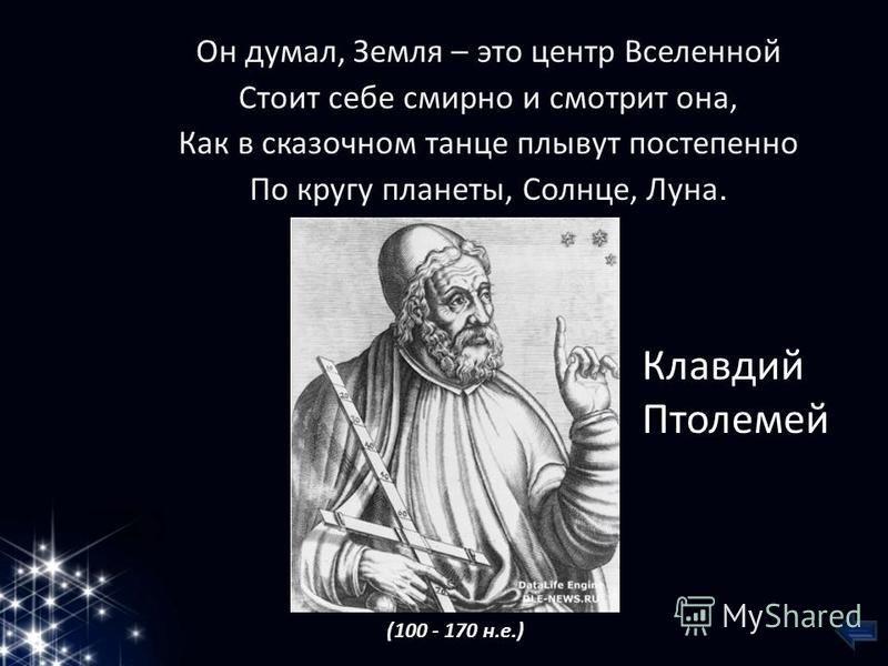 Он думал, Земля – это центр Вселенной Стоит себе смирно и смотрит она, Как в сказочном танце плывут постепенно По кругу планеты, Солнце, Луна. Клавдий Птолемей (100 - 170 н.е.)