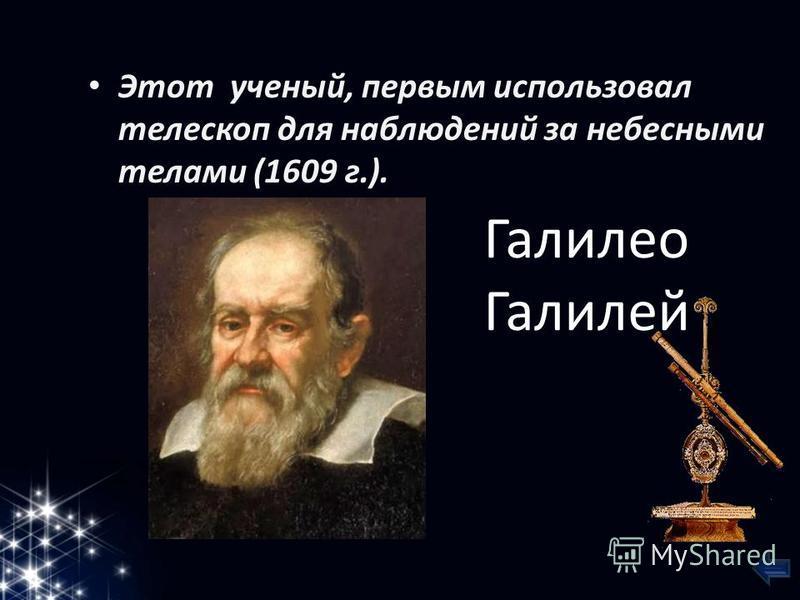 Этот ученый, первым использовал телескоп для наблюдений за небесными телами (1609 г.). Галилео Галилей