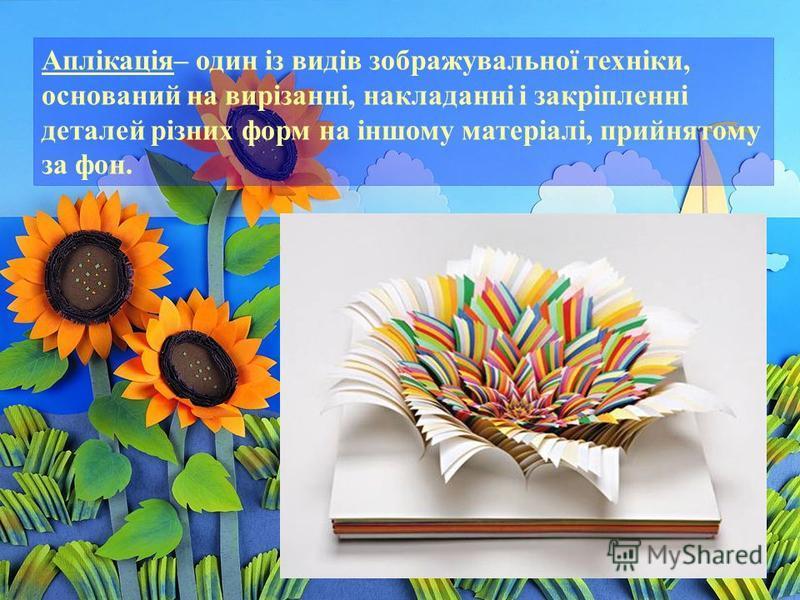 Аплікація– один із видів зображувальної техніки, оснований на вирізанні, накладанні і закріпленні деталей різних форм на іншому матеріалі, прийнятому за фон.