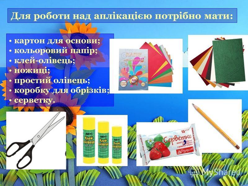 Для роботи над аплікацією потрібно мати: картон для основи; кольоровий папір; клей-олівець; ножиці; простий олівець; коробку для обрізків; серветку.