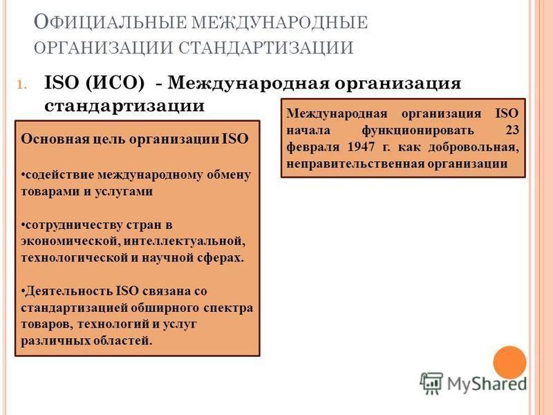 О ФИЦИАЛЬНЫЕ МЕЖДУНАРОДНЫЕ ОРГАНИЗАЦИИ СТАНДАРТИЗАЦИИ 1. ISO (ИСО) - Международная организация стандартизации Международная организация ISO начала функционировать 23 февраля 1947 г. как добровольная, неправительственная организации Основная цель орга