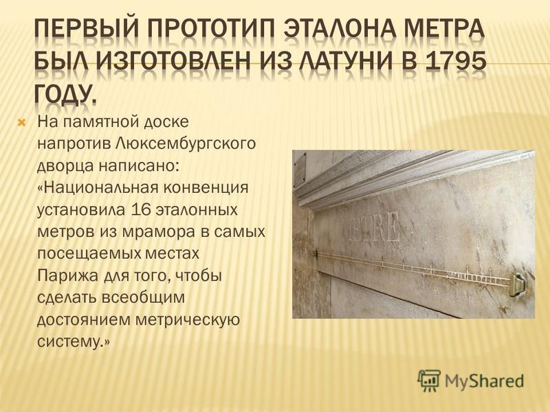 На памятной доске напротив Люксембургского дворца написано: «Национальная конвенция установила 16 эталонных метров из мрамора в самых посещаемых местах Парижа для того, чтобы сделать всеобщим достоянием метрическую систему.»