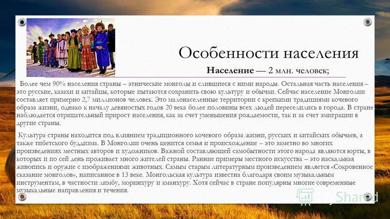 Особенности населения Население 2 млн. человек; Более чем 90% населения страны – этнические монголы и слившиеся с ними народы. Остальная часть населения – это русские, казахи и китайцы, которые пытаются сохранить свою культуру и обычаи. Сейчас населе