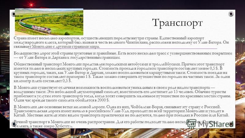 Транспорт Страна имеет несколько аэропортов, осуществляющих перелеты внутри страны. Единственный аэропорт международного класса, который был назван в честь великого Чингисхана, расположен неподалеку от Улан-Батора. Он связывает Монголию с другими стр