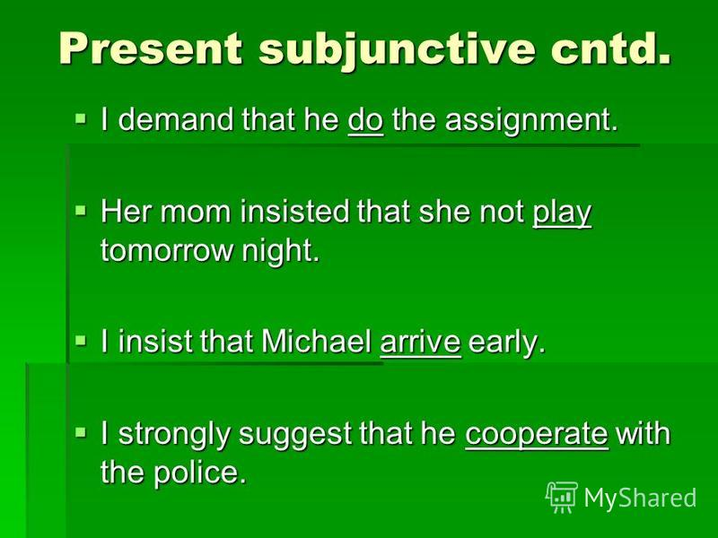 Present subjunctive cntd. Present subjunctive cntd. I demand that he do the assignment. I demand that he do the assignment. Her mom insisted that she not play tomorrow night. Her mom insisted that she not play tomorrow night. I insist that Michael ar