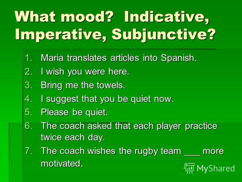 What mood? Indicative, Imperative, Subjunctive? 1.Maria translates articles into Spanish. 2.I wish you were here. 3.Bring me the towels. 4.I suggest that you be quiet now. 5.Please be quiet. 6.The coach asked that each player practice twice each day.
