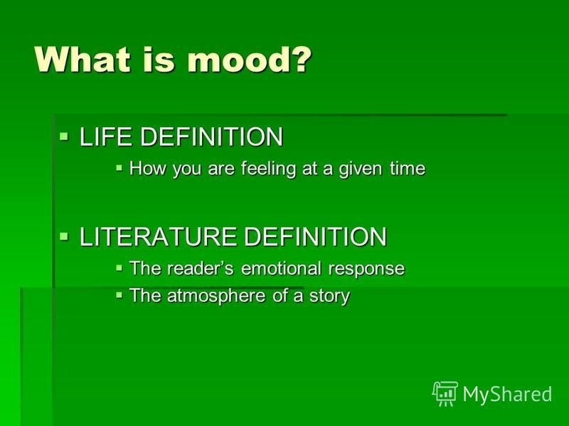 What is mood? LIFE DEFINITION LIFE DEFINITION How you are feeling at a given time How you are feeling at a given time LITERATURE DEFINITION LITERATURE DEFINITION The readers emotional response The readers emotional response The atmosphere of a story