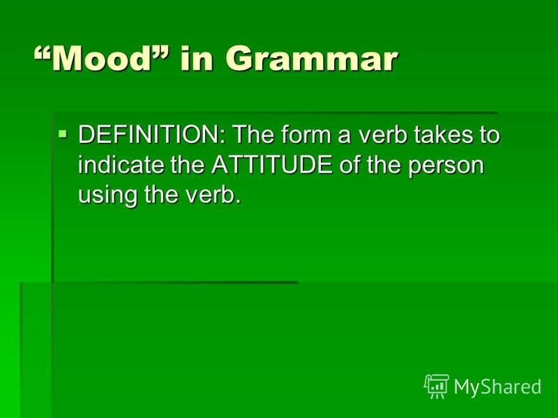 Mood in Grammar DEFINITION: The form a verb takes to indicate the ATTITUDE of the person using the verb. DEFINITION: The form a verb takes to indicate the ATTITUDE of the person using the verb.