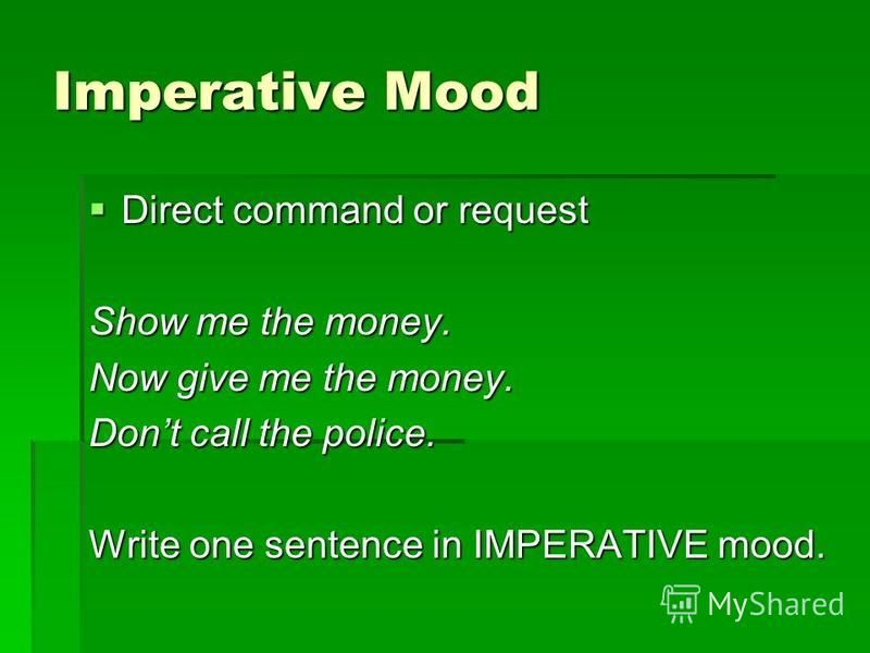 Imperative Mood Direct command or request Direct command or request Show me the money. Now give me the money. Dont call the police. Write one sentence in IMPERATIVE mood.
