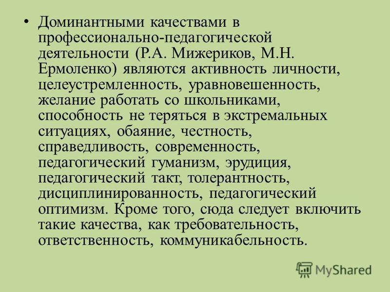 Доминантными качествами в профессионально-педагогической деятельности (Р.А. Мижериков, М.Н. Ермоленко) являются активность личности, целеустремленность, уравновешенность, желание работать со школьниками, способность не теряться в экстремальных ситуац