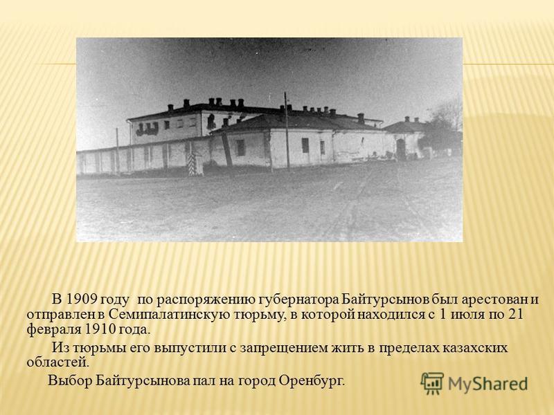 В 1909 году по распоряжению губернатора Байтурсынов был арестован и отправлен в Семипалатинскую тюрьму, в которой находился с 1 июля по 21 февраля 1910 года. Из тюрьмы его выпустили с запрещением жить в пределах казахских областей. Выбор Байтурсынова