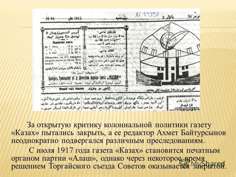 За открытую критику колониальной политики газету «Казах» пытались закрыть, а ее редактор Ахмет Байтурсынов неоднократно подвергался различным преследованиям. С июля 1917 года газета «Казах» становится печатным органом партии «Алаш», однако через неко