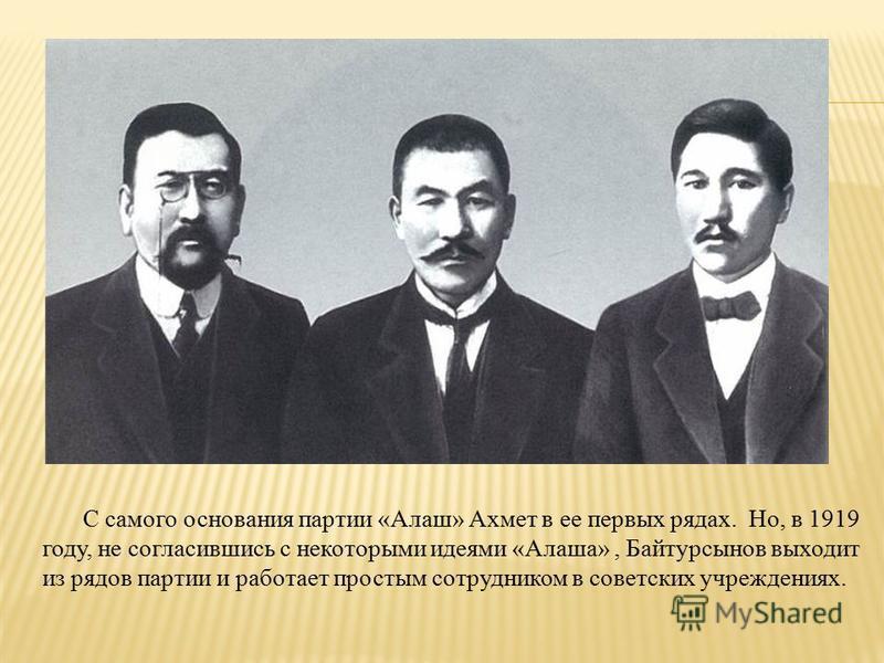 С самого основания партии «Алаш» Ахмет в ее первых рядах. Но, в 1919 году, не согласившись с некоторыми идеями «Алаша», Байтурсынов выходит из рядов партии и работает простым сотрудником в советских учреждениях.