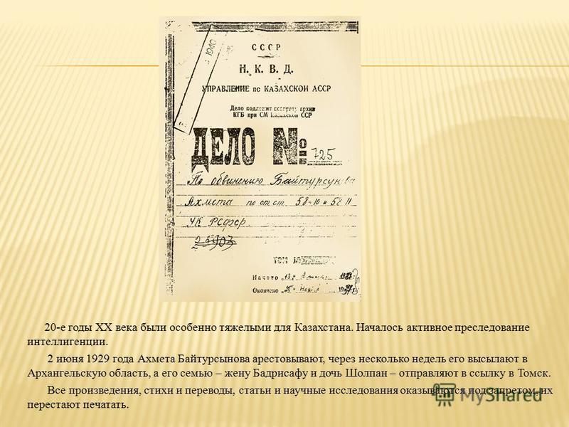 20-е годы ХХ века были особенно тяжелыми для Казахстана. Началось активное преследование интеллигенции. 2 июня 1929 года Ахмета Байтурсынова арестовывают, через несколько недель его высылают в Архангельскую область, а его семью – жену Бадрисафу и доч