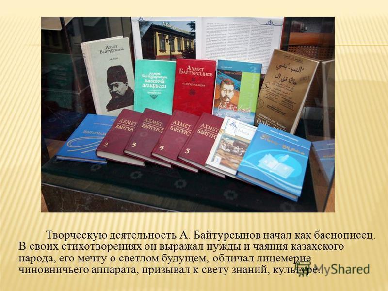 Творческую деятельность А. Байтурсынов начал как баснописец. В своих стихотворениях он выражал нужды и чаяния казахского народа, его мечту о светлом будущем, обличал лицемерие чиновничьего аппарата, призывал к свету знаний, культуре.