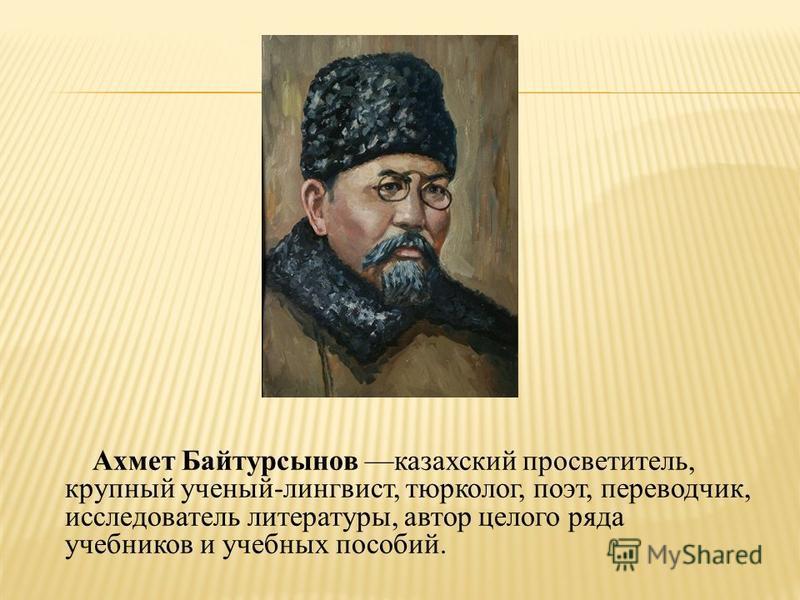 Ахмет Байтурсынов казахский просветитель, крупный ученый-лингвист, тюрколог, поэт, переводчик, исследователь литературы, автор целого ряда учебников и учебных пособий.
