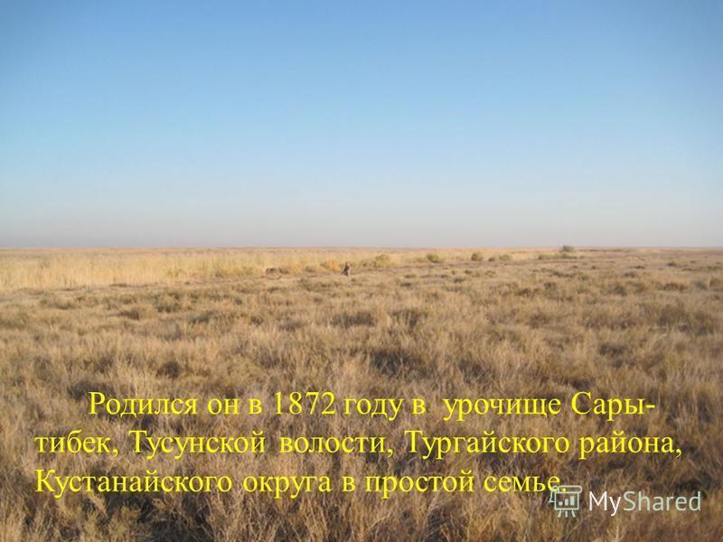 Родился он в 1872 году в урочище Сары- тибек, Тусунской волости, Тургайского района, Кустанайского округа в простой семье.