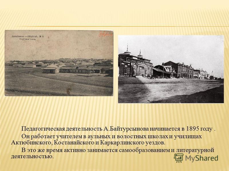 Педагогическая деятельность А.Байтурсынова начинается в 1895 году. Он работает учителем в аульных и волостных школах и училищах Актюбинского, Костанайского и Каркарлинского уездов. В это же время активно занимается самообразованием и литературной дея