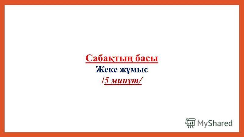 Сабақтың басы Жеке жұмыс /5 минут/