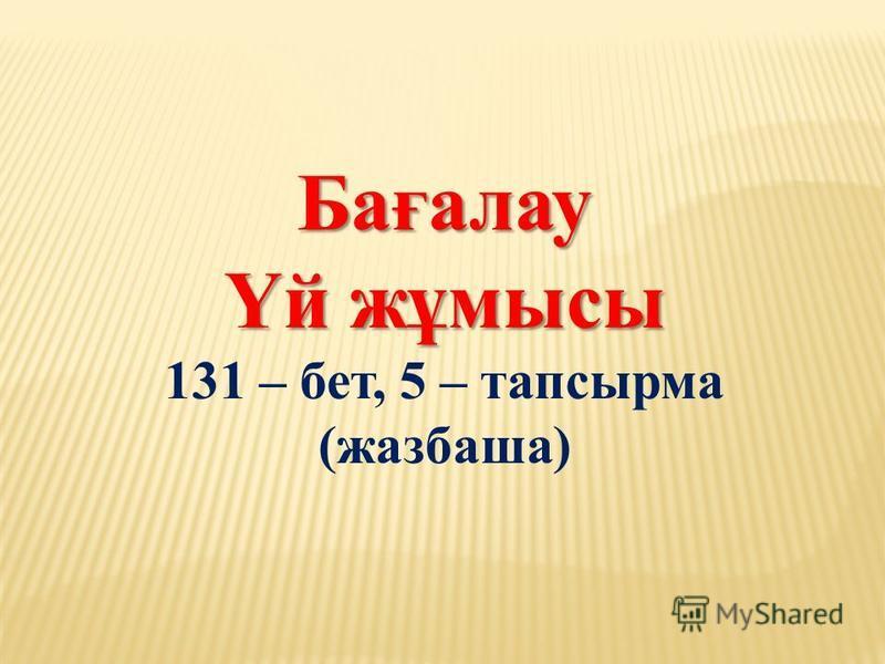 Бағалау Үй жұмысы 131 – бет, 5 – тапсырма (жазбаша)