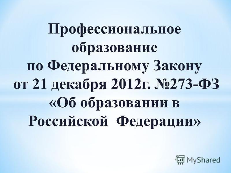 Профессиональное образование по Федеральному Закону от 21 декабря 2012 г. 273-ФЗ «Об образовании в Российской Федерации»
