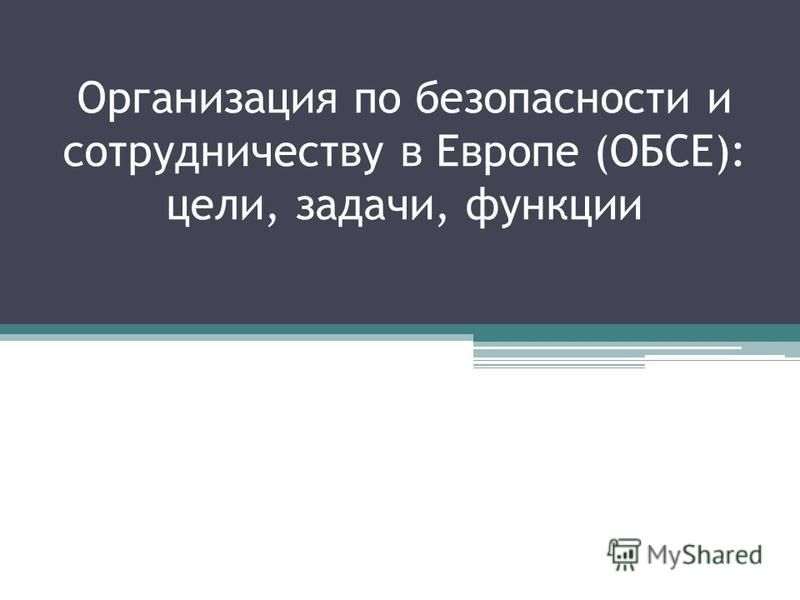 Организация по безопасности и сотрудничеству в Европе (ОБСЕ): цели, задачи, функции
