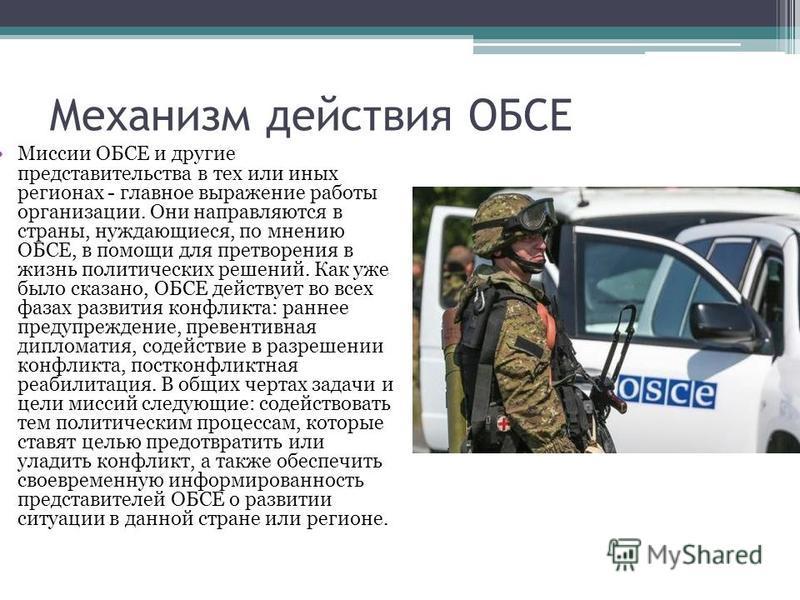 Механизм действия ОБСЕ Миссии ОБСЕ и другие представительства в тех или иных регионах - главное выражение работы организации. Они направляются в страны, нуждающиеся, по мнению ОБСЕ, в помощи для претворения в жизнь политических решений. Как уже было