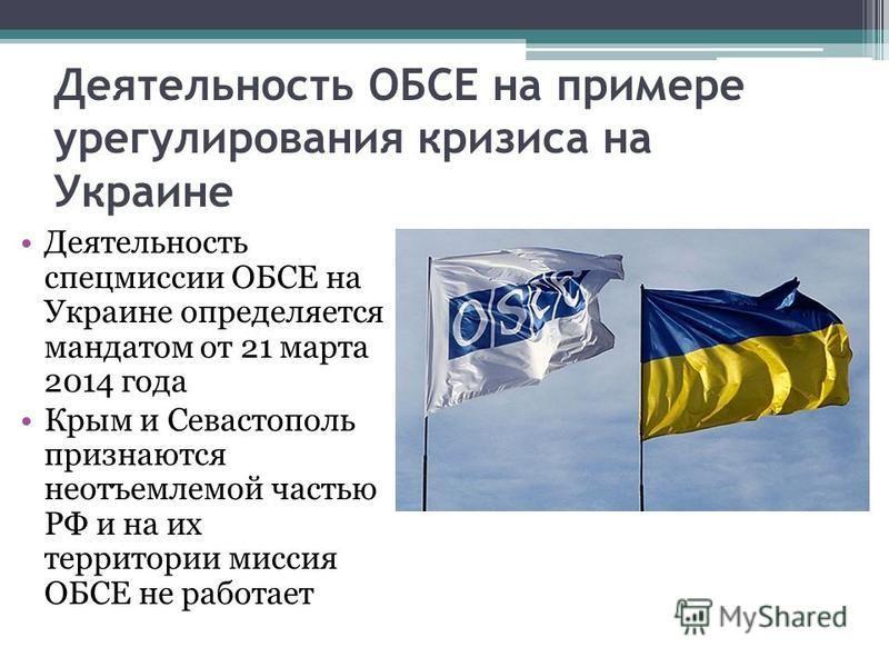 Деятельность ОБСЕ на примере урегулирования кризиса на Украине Деятельность спецмиссии ОБСЕ на Украине определяется мандатом от 21 марта 2014 года Крым и Севастополь признаются неотъемлемой частью РФ и на их территории миссия ОБСЕ не работает