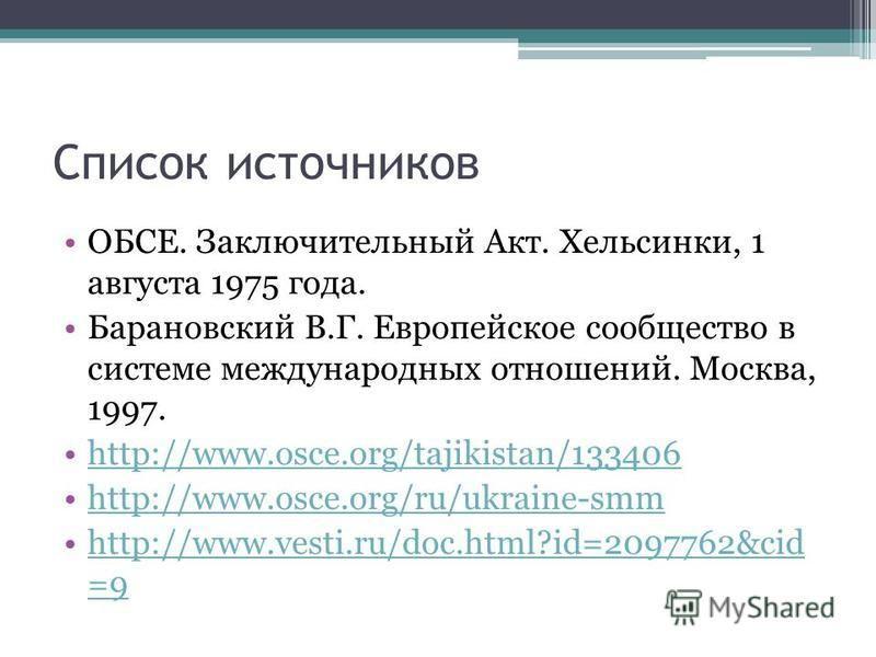 Список источников ОБСЕ. Заключительный Акт. Хельсинки, 1 августа 1975 года. Барановский В.Г. Европейское сообщество в системе международных отношений. Москва, 1997. http://www.osce.org/tajikistan/133406 http://www.osce.org/ru/ukraine-smm http://www.v