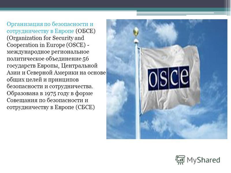 Организация по безопасности и сотрудничеству в Европе (ОБСЕ) (Organization for Security and Cooperation in Europe (OSCE) - международное региональное политическое объединение 56 государств Европы, Центральной Азии и Северной Америки на основе общих ц