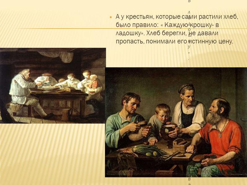 А у крестьян, которые сами растили хлеб, было правило: « Каждую крошку- в ладошку». Хлеб берегли, не давали пропасть, понимали его истинную цену.
