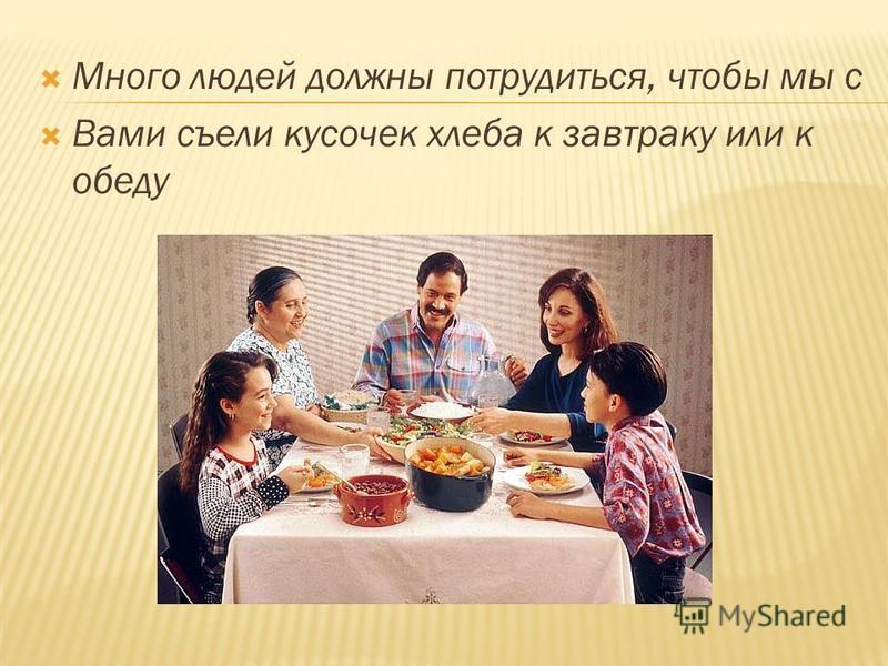 Много людей должны потрудиться, чтобы мы с Вами съели кусочек хлеба к завтраку или к обеду