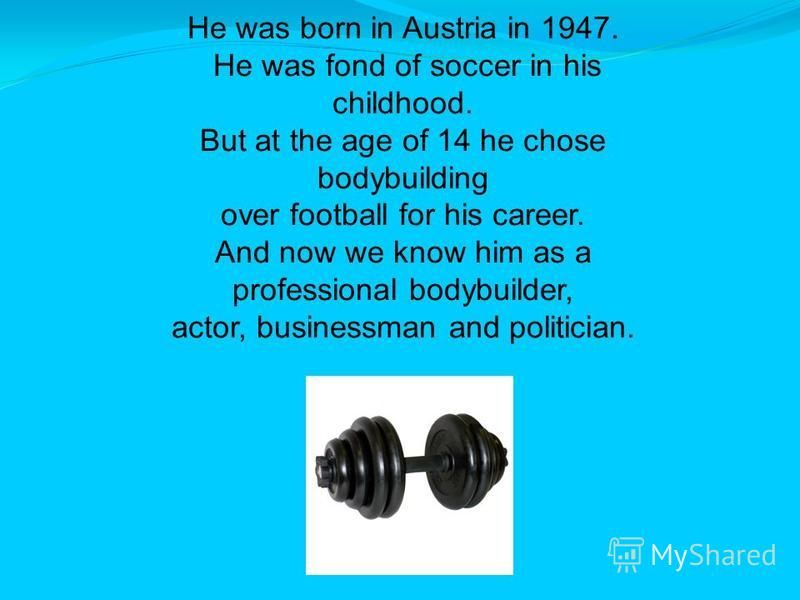 He was born in Austria in 1947. He was fond of soccer in his childhood. But at the age of 14 he chose bodybuilding over football for his career. And now we know him as a professional bodybuilder, actor, businessman and politician.