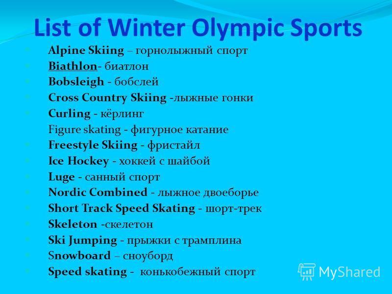 List of Winter Olympic Sports Alpine Skiing – горнолыжный спорт Biathlon- биатлон Bobsleigh - бобслей Cross Country Skiing -лыжные гонки Curling - кёрлинг Figure skating - фигурное катание Freestyle Skiing - фристайл Ice Hockey - хоккей с шайбой Luge