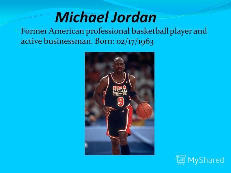 Michael Jordan Former American professional basketball player and active businessman. Born: 02/17/1963