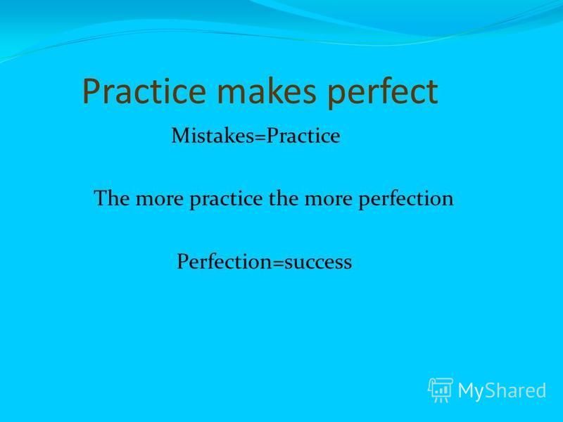 Practice makes perfect Mistakes=Practice The more practice the more perfection Perfection=success