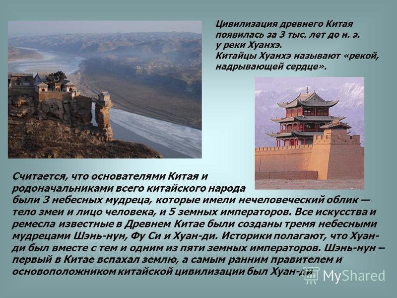 Цивилизация древнего Китая появилась за 3 тыс. лет до н. э. у реки Хуанхэ. Китайцы Хуанхэ называют «рекой, надрывающей сердце». Считается, что основателями Китая и родоначальниками всего китайского народа были 3 небесных мудреца, которые имели нечело