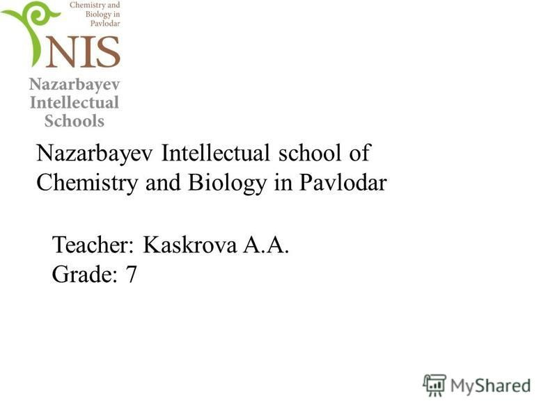 Nazarbayev Intellectual school of Chemistry and Biology in Pavlodar Teacher: Kaskrova A.A. Grade: 7