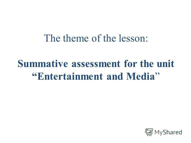 The theme of the lesson: Summative assessment for the unit Entertainment and Media