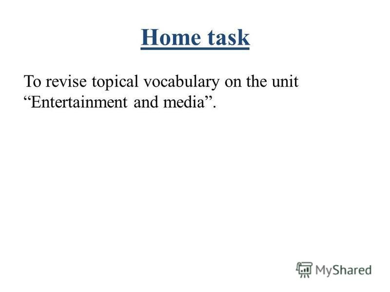 Home task To revise topical vocabulary on the unit Entertainment and media.