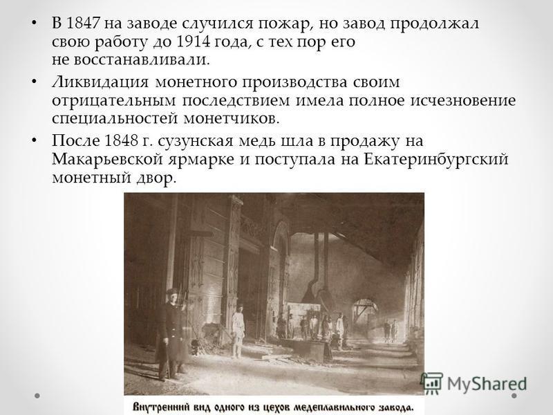 В 1847 на заводе случился пожар, но завод продолжал свою работу до 1914 года, с тех пор его не восстанавливали. Ликвидация монетного производства своим отрицательным последствием имела полное исчезновение специальностей монетчиков. После 1848 г. сузу